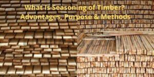 Seasoning of Timber - Purpose, Advantages & Methods