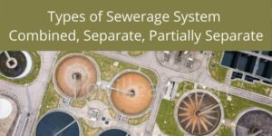 Types of Sewerage System - Combined, Separate, Partially Separate